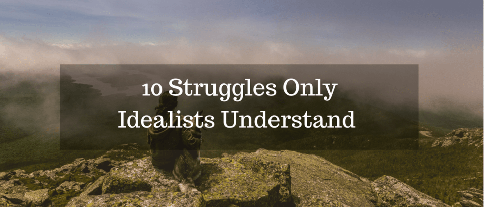 10 Struggles Idealists Understand