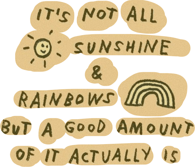 """""""It's not all sunshine and rainbows but a good amount of it is"""""""