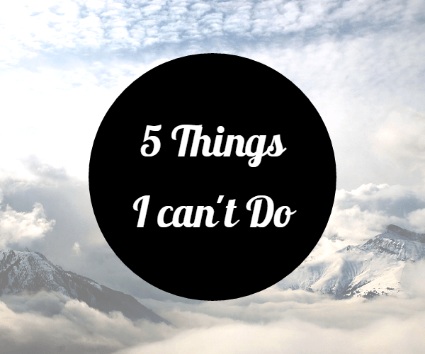 5 things I can't do