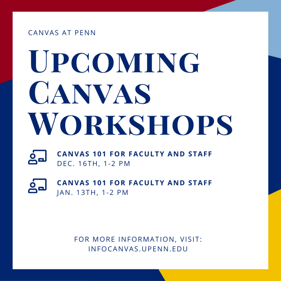 Canvas at Penn Upcoming Canvas Workshops. Announcement graphic provides information for two upcoming Canvas 101 for Faculty and Staff workshops on 12/16 and 1/13 from 1-2pm. For more information, visit: infocanvas.upenn.edu
