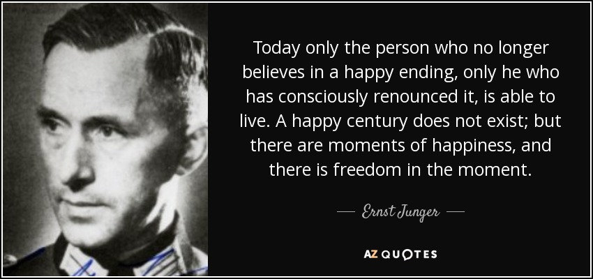 quote-today-only-the-person-who-no-longer-believes-in-a-happy-ending-only-he-who-has-consciously-ernst-junger-42-12-81