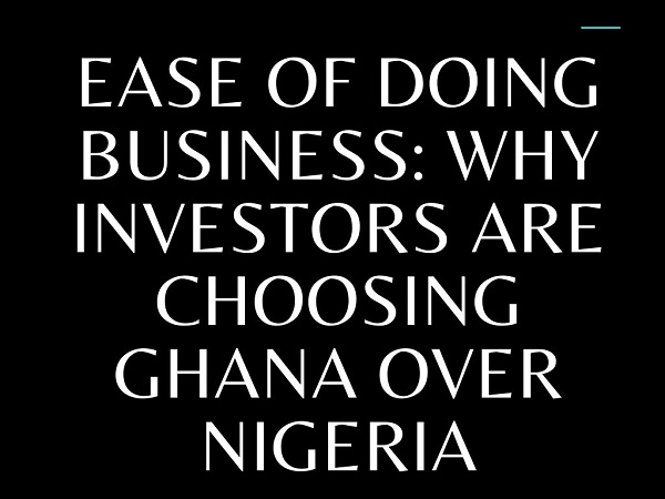 Ease of Doing Business Why Investors Are Choosing Ghana Over Nigeria