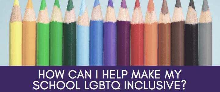 How Can I Make My School LGBTQ Inclusive?