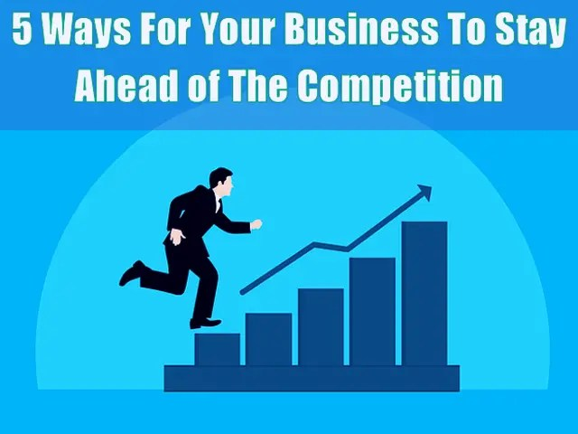 5 Ways For Your Business To Stay Ahead of The Competition