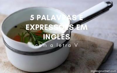 5 palavras e expressões em inglês com a letra V | Inglês Gourmet