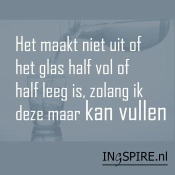 Spreuk: Het maakt niet uit of het glas half vol of half leeg is, zolang ik deze maar kan vullen!