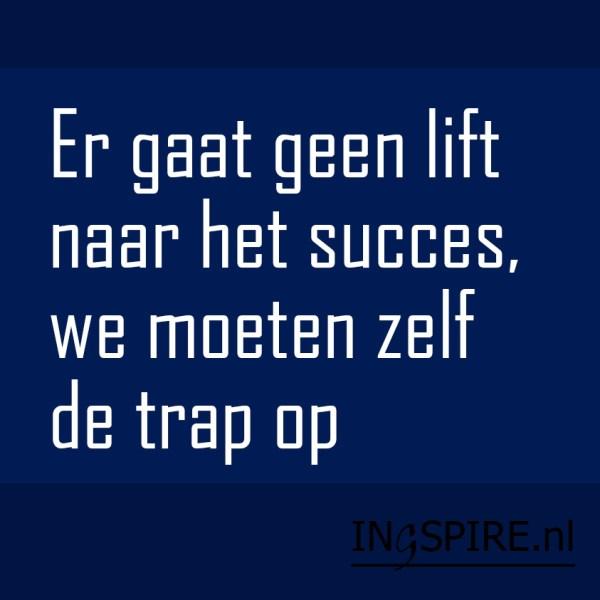 Spreuk: Er gaat geen lift naar het succes, we moeten zelf de trap op