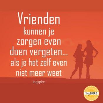 Spreuk over vriendschap: Vrienden kunnen je zorgen even doen vergeten.... als je het zelf even niet meer weet - Inge ingspire.nl