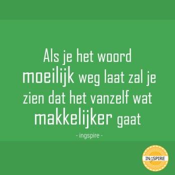Spreuk van Inge Ingspire: Als je het woord moeilijke weg laat zal je zien dat het vanzelf wat makkelijker gaat