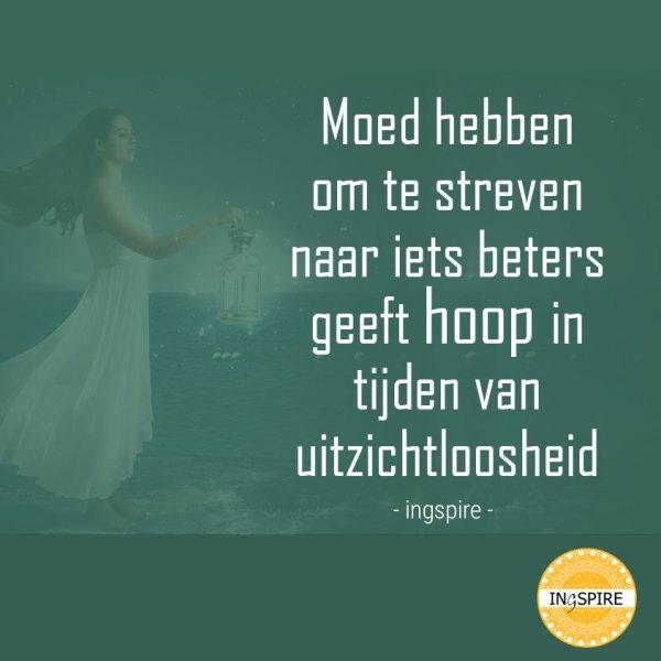 Prachtig citiaat: • Moed hebben om te streven naar iets beters geeft hoop in uitzichtloze tijden ~ van inge ingspire.nl