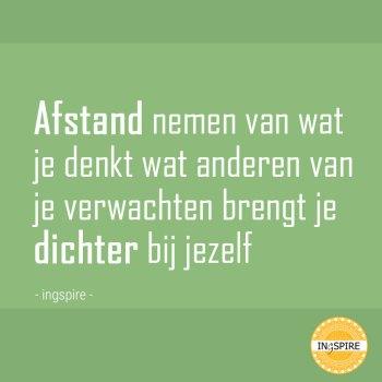 Mooie spreuk! : Afstand nemen van wat je denkt wat anderen van je verwachten brengt je dichter bij jezelf | Citaat inge Ingspire.nl