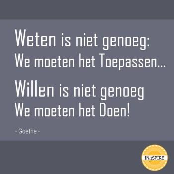 Weten is niet genoeg: We moeten het Toepassen... willen is niet genoeg we moeten het Doen! - quote van JOHANN WOLFGANG VON GOETHE | www.ingspire.nl