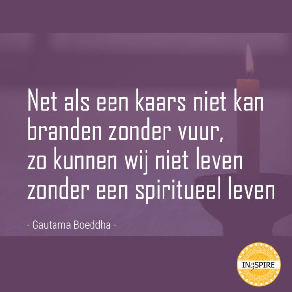 Zoals Boeddha ooit vertelde: Net als een kaars niet kan branden zonder vuur zo kunnen wij niet Leven zonder een Spiritueel rijk leven.