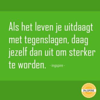 Citaat van ingspire.nl - Als het leven je uitdaagt met tegenslagen, daag jezelf dan uit om sterker te worden