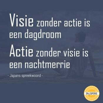 Spreuk: Visie zonder actie is een dagdroom. Actie zonder visie is een nachtmerrie