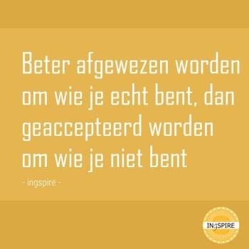 Zelfacceptatie quote: Beter afgewezen worden om wi je echt bent, dan geaccepteerd worden om wie je niet bent - citaat van ingspire.nl