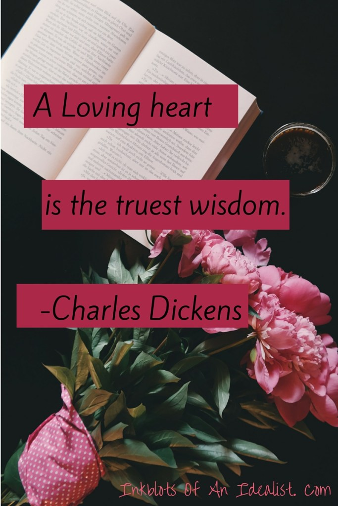 """A loving heart is the truest wisdom."" -Charles Dickens // Inkblots of an Idealist // 15 Picture Quotes on Love & Marriage (click to see Tolkien, Oscar Wilde, and the writer of Proverbs all together in one spot.)"