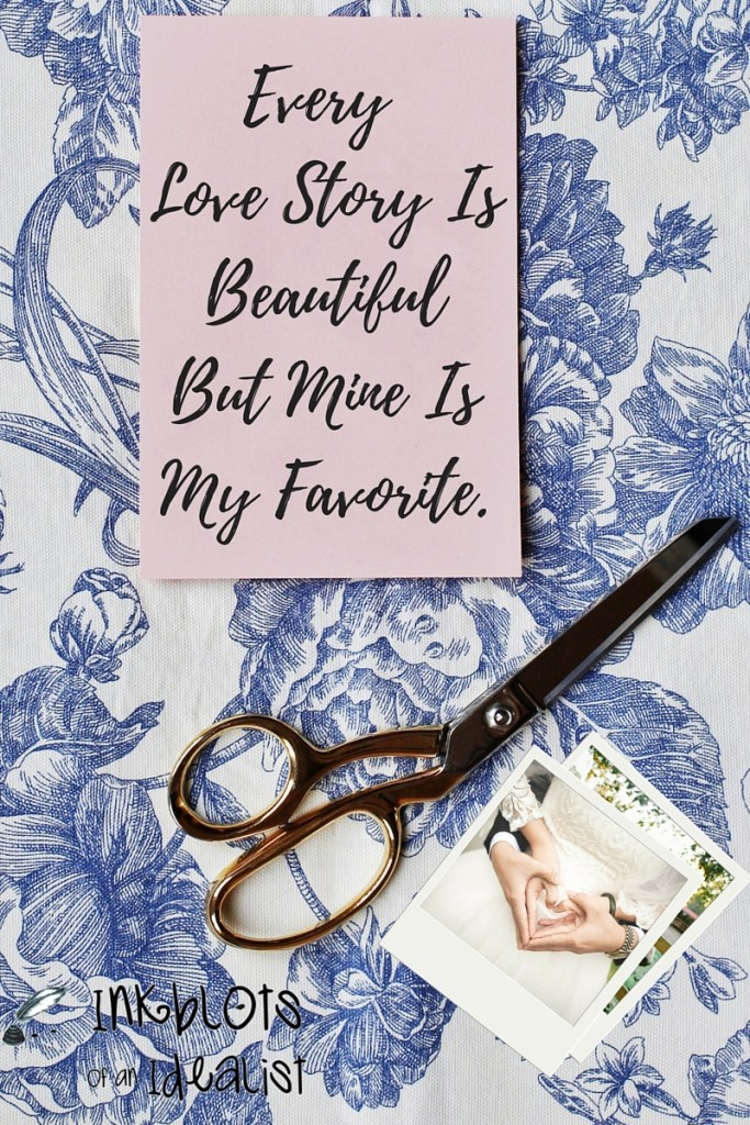 """Every love story is beautiful, but mine is my favorite."" // Inkblots of an Idealist // 15 Picture Quotes on Love & Marriage (click to see Tolkien, Oscar Wilde, and the writer of Proverbs all together in one spot.)"