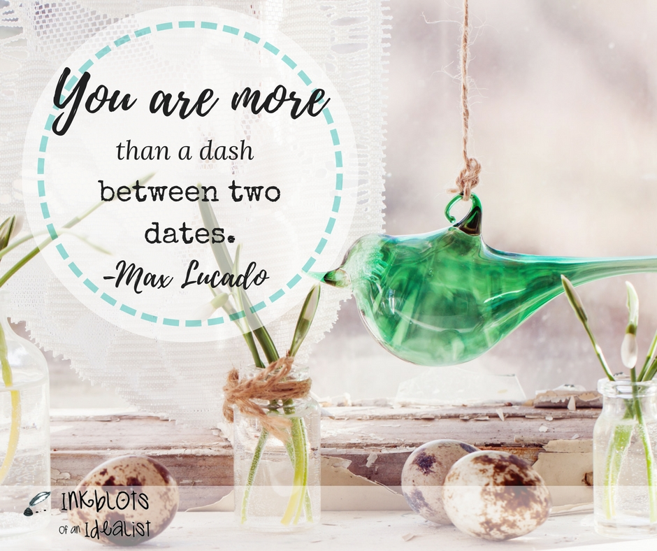 You are more than a dash between two dates. -Max Lucado