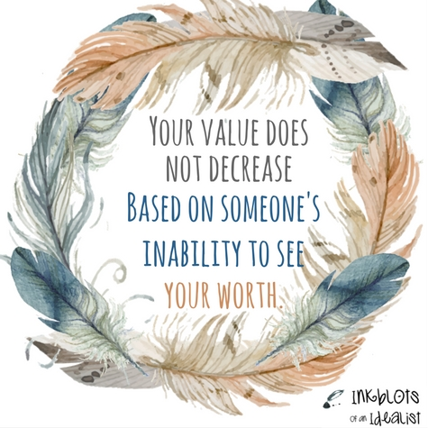 Your value does not decrease based on someone's inability to see your worth. -Unknown