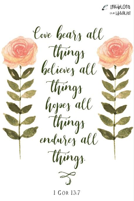 """""""Love bears all things, believes all things, hopes all things, endures all things."""" -1Cor. 13:7"""