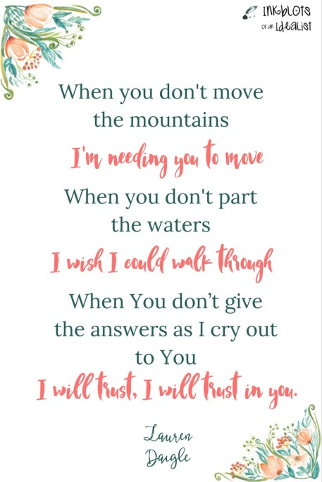 """""""When You don't move the mountains I'm needing You to move. When You don't part the waters I wish I could walk through When You don't give the answers as I cry out to You. I will trust, I will trust, I will trust in You."""" -Lauren Daigle"""