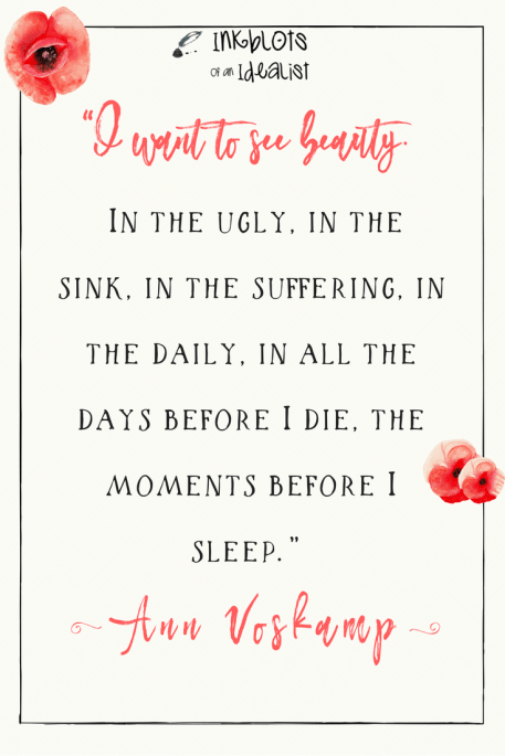 """""""I want to see beauty. In the ugly, in the sink, in the suffering, in the daily, in all the days before I die, the moments before I sleep."""" -Ann Voskamp"""