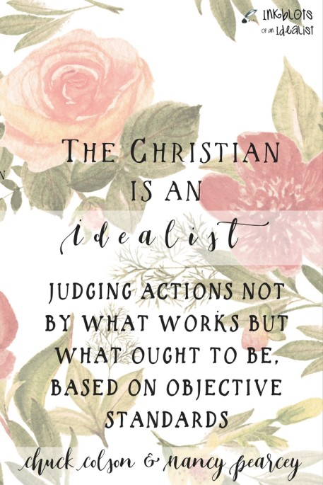 """""""The Christian is an idealist, judging actions not by what works but what ought to be, based on objective standards."""" Chuck Colson & Nancy Pearcey"""