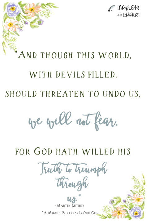 """""""And though this world, with devils filled, should threaten to undo us, we will not fear, for God hath willed his truth to triumph through us."""" -From: """"A Mighty Fortress Is Our God"""""""