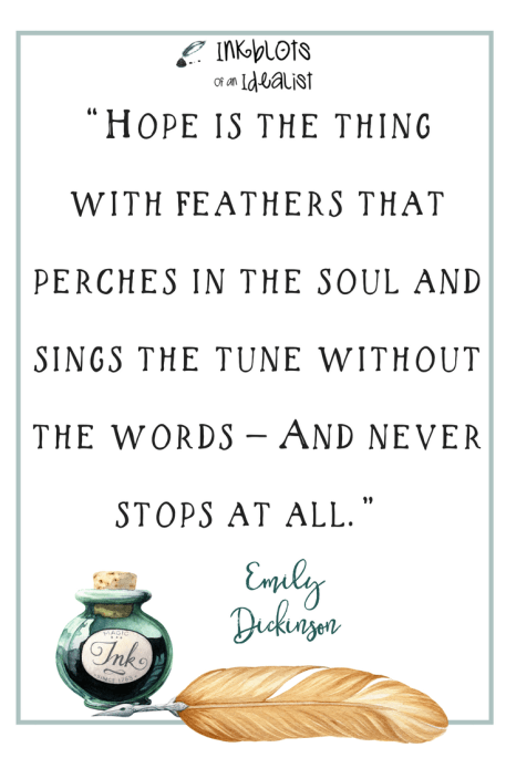 """""""Hope is the thing with feathers that perches in the soul and sings the tune without the words — And never stops at all."""" -Emily Dickinson"""
