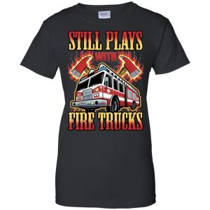 Still Plays With Fire Trucks Firefighter Funny Women's T-Shirt