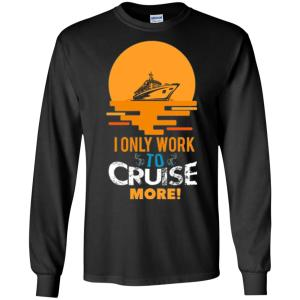I Only Work To Cruise More Vacation Long Sleeve T-Shirt