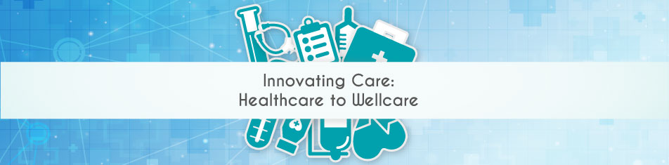 Innovating Care: Healthcare to Wellcare
