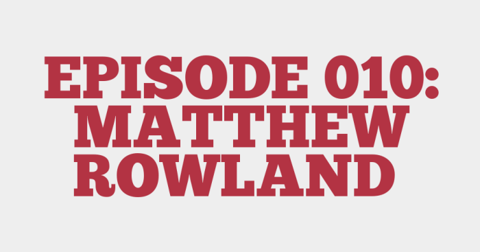 EPISODE 010: MATTHEW ROWLAND