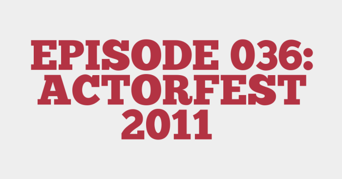 EPISODE 036: ACTORFEST 2011
