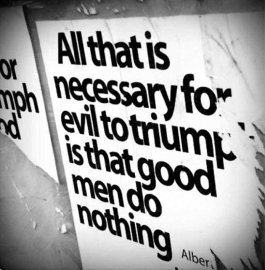 All that it takes for evil to triumph is that good men do nothing