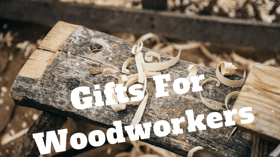 A Complete Guide: Gifts For Woodworkers