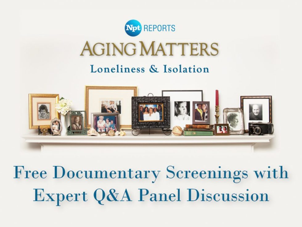 NPT Reports Aging Matters Loneliness & Isolation. Free Documentary Screenings with Expert Q&A Panel Discussion