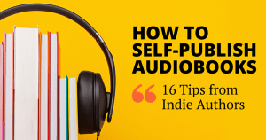 How to Self-Publish Audiobooks: 16 Tips from Indie Authors