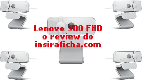 O insiraficha.com testou a Lenovo 300 FHD Webcam