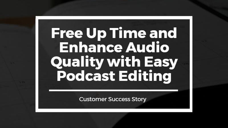 Free Up Time and Enhance Audio Quality with Easy Podcast Editing