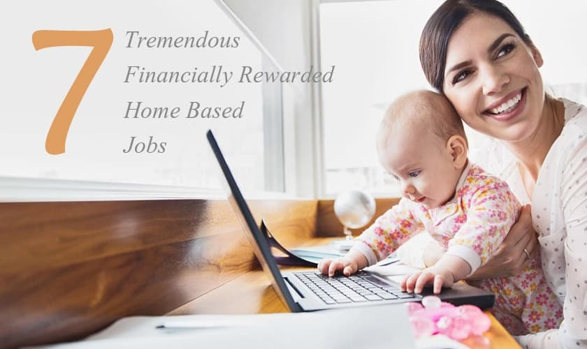 7 Tremendous Financially Rewarded Home Based Jobs