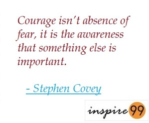 courage isnt the absence of fear quotes, stephen covey quote on courage and fear, living inspite of fear,