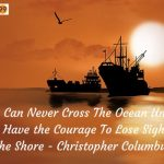 You Can Never Cross The Ocean Unless You Have the Courage To Lose Sight Of The Shore – Christopher Columbus