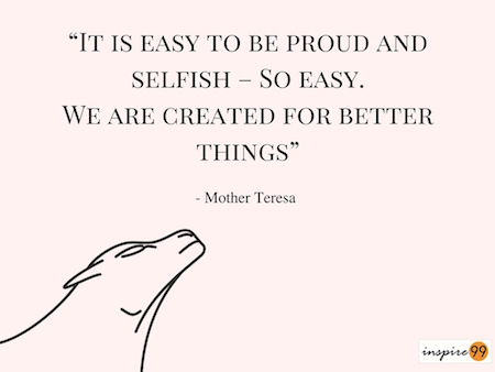 It is easy to be proud and selfish, mother theresa quotes, mother theresa inspiration, mother theresa motivation, inspirational quotes