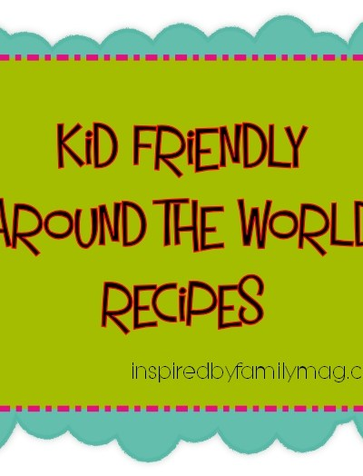 10 Kid Friendly Around the World Recipes