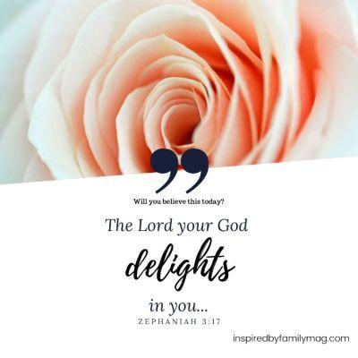 God Delights in You–Believe it.