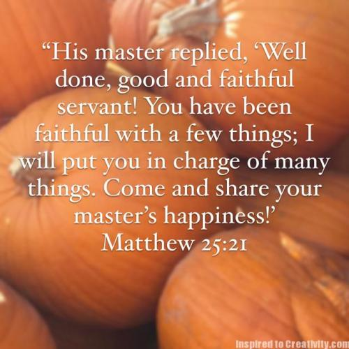 His master replied, 'Well done, good and faithful servant! You have been faithful with a few things; I will put you in charge of many things. Come and share your master's happiness!'