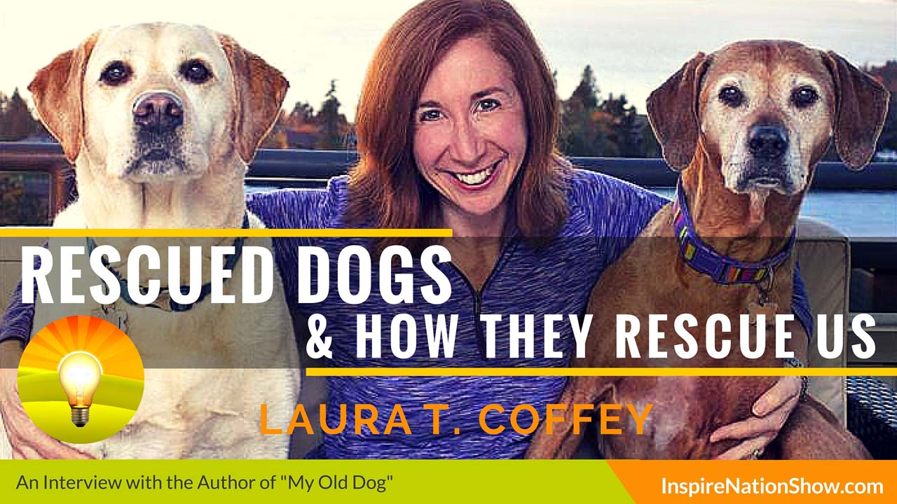 Laura-T-Coffey-inspire-nation-show-podcast-my-old-dog-rescued-pets-and-their-remarkable-second-acts-dogs-and-how-they rescue-us
