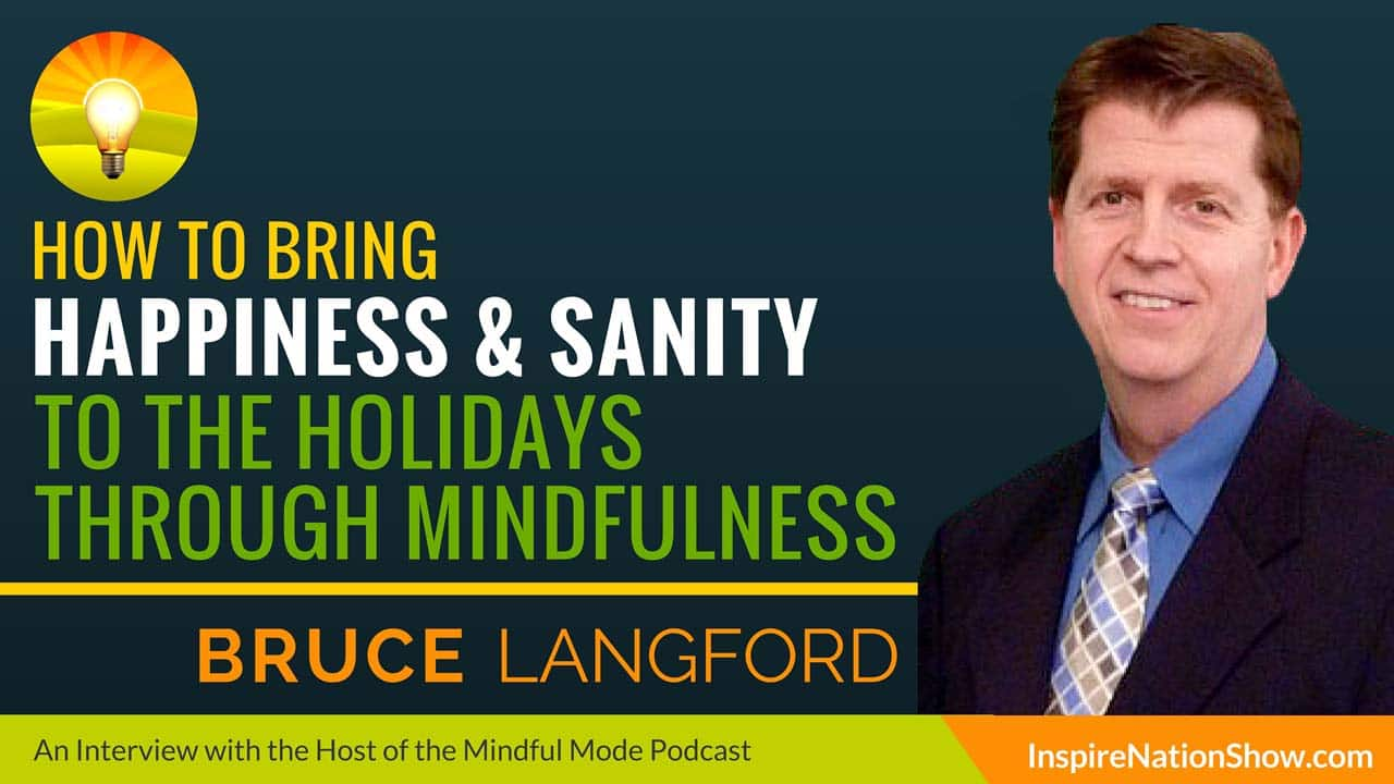 Bruce-Langford-Inspire-Nation-Show-podcast-The-Mindful-Mode-how-to-bring-happiness-and-sanity-to-the-holidays-through-mindfulness-meditation-self-help